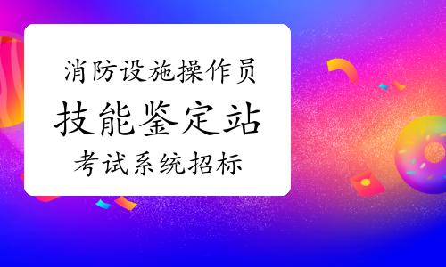 四川消防設施操作員考試有望9月份恢復?