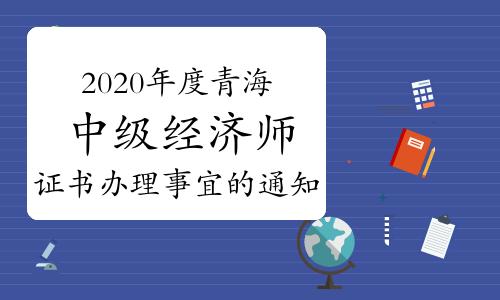 2020年度青海中級經濟師考試通過人員及證書辦理事宜的通知:2021年3-5月