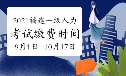 2021年福建一级人力资源管理师考试缴费时间:9月1日-10月17日(第三批)