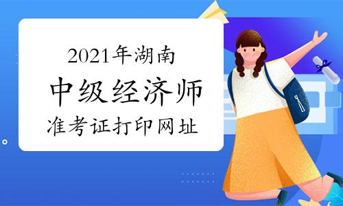 2021年湖南中級經濟師準考證打印網址為湖南人事考試網