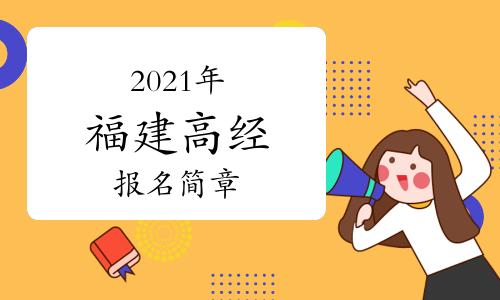 2021年福建高级经济师考试报考简章(4月13日至4月21日)