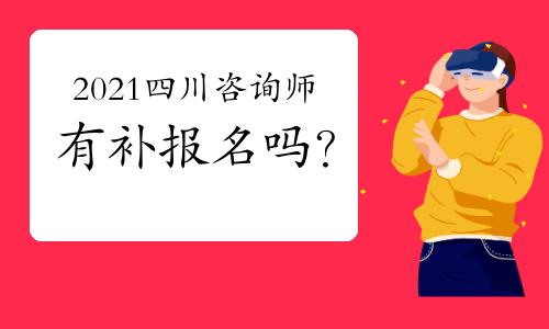2021年四川咨詢工程師考試有補報名嗎?