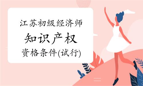江苏初级经济师知识产权资格条件(试行)印发通知