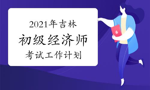 2021年吉林初级经济师考试工作计划:10月30日