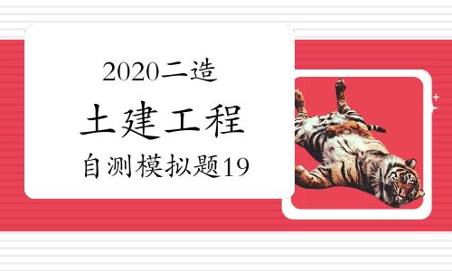 2020年二级造价工程师《土建工程》自测模拟题(19)