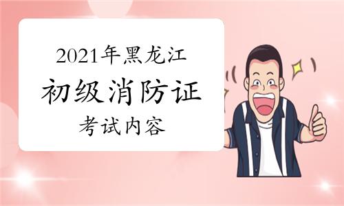 2021年黑龙江初级消防证一般考什么内容?