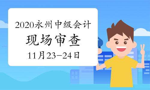 2020年湖南永州市中级会计考后资格审查补充通知(现场时间11月23日至24日)