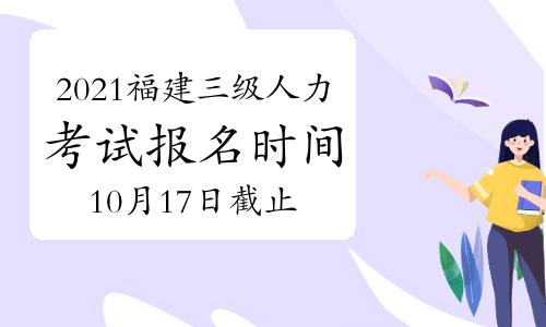 2021年福建三级人力资源管理师报名时间将于:10月17日结束
