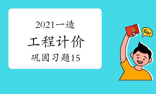 2021一级造价工程师《工程计价》巩固练习题(15)