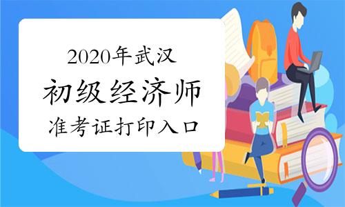 2020年武汉初级经济师准考证打印入口提前开通!?