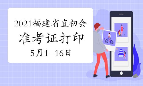 2021年福建省直初级会计准考证打印时间为5月1日-5月16日