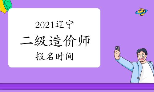 2021辽宁二级造价师报名时间