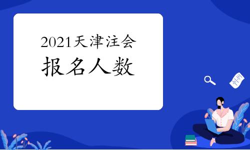天津财政局发布2021年注册会计师全国统一考试报名人数