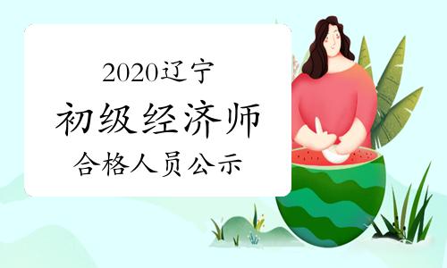 2020辽宁初级经济师考试成绩合格人员公示时间2021年1月8日至17日