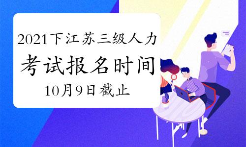 2021下半年江苏三级人力资源管理师考试报名时间:10月9日截止