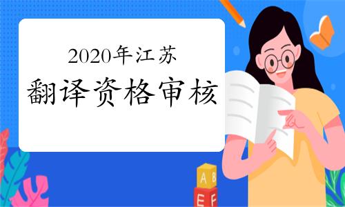 2020年江苏翻译资格英语考后审查对象为各科成绩均预合格的考生