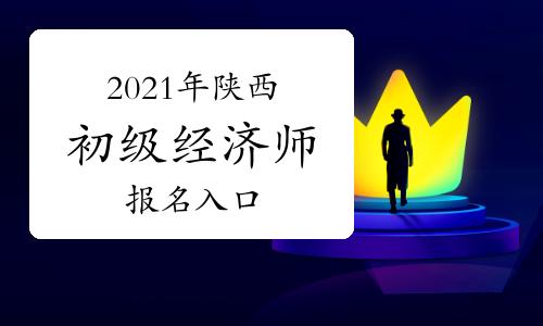 2021年陕西初级经济师报名入口开通!