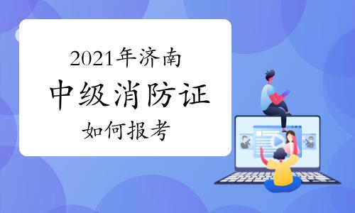 中级消防员:2021年在济南如何报考消防证?