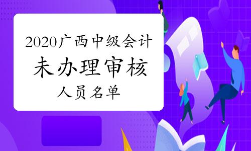 2020年广西中级会计考试达到合格标准但未办理报名资格审核手续人员名单(共97人)