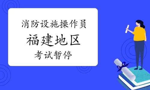 【重要通知】福建暂停初级消防设施操作员技能鉴定工作的通知