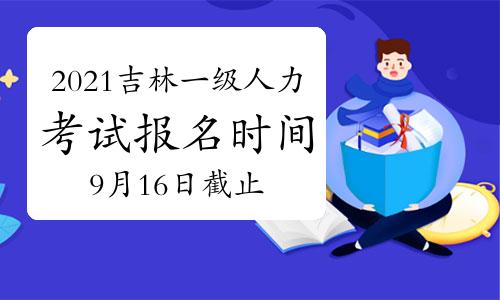 2021年10月吉林一级人力资源管理师考试报名时间在:9月16日截止