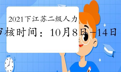 2021下半年江苏二级人力资源管理师资格审核时间:10月8-14日