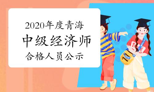 2020年度青海中级经济师考试成绩合格人员公示2021年1月6日至15日