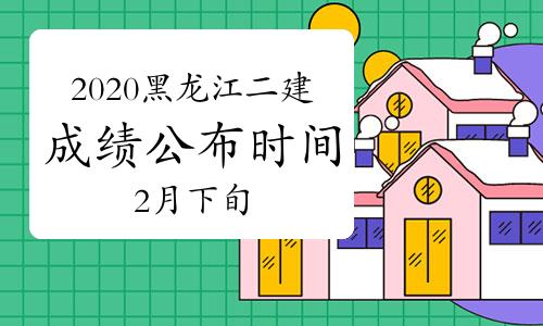 2020年黑龙江二级建造师成绩将在2021年2月下旬公布