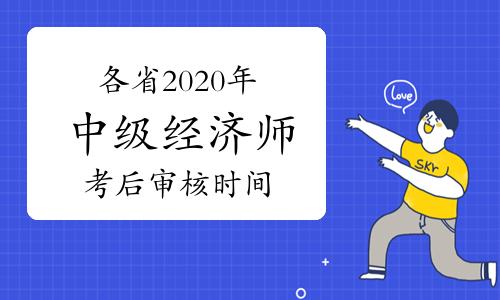 各省2020年中级经济师考后资格审核时间汇总(2021年1月13日更新云南)