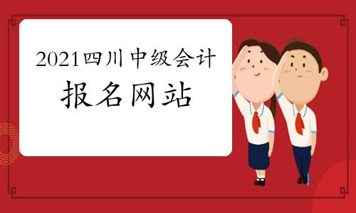 2021年四川中级会计职称报名网站:全国会计资格评价网