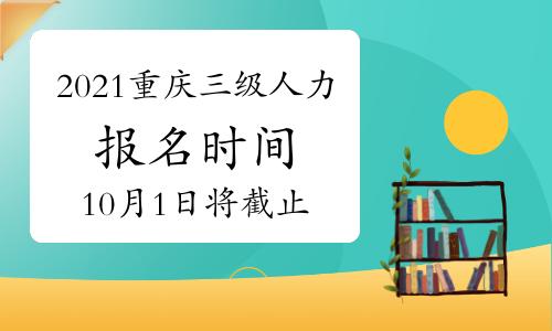 2021年10月重庆人力三级报考时间将止于:10月1日