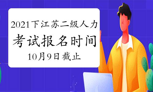 2021下半年江苏二级人力资源管理师报名时间:10月9日将截止