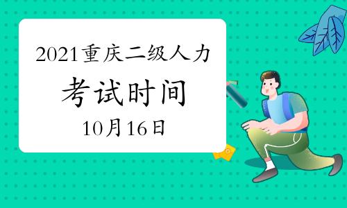 2021年10月重庆二级人力资源师考试时间:10月16日