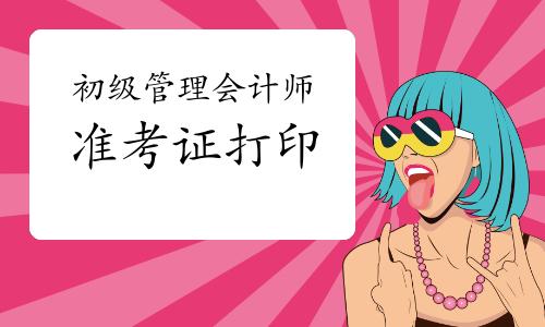 2020年12月南京初级管理会计师准考证打印:12月18日-12月25日