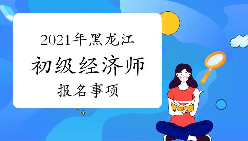 2021年黑龙江初级经济师报名事项