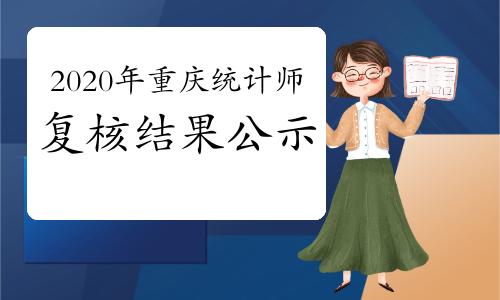 2020年重庆初、中级统计师考试复核结果公示2021年1月14-22日
