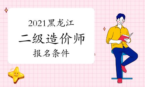 2021黑龙江二级造价师报名条件是什么?