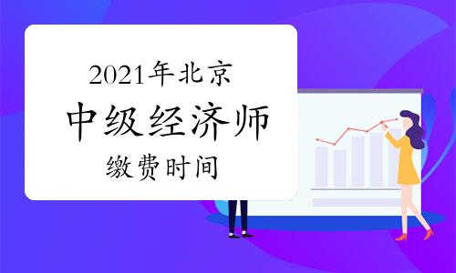 2021年北京中级经济师缴费时间8月12日-15日