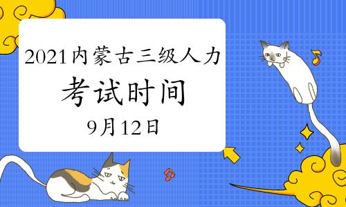 2021年9月内蒙古三级人力资源管理师考试时间为:9月12日