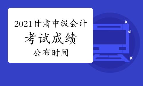 2021年甘肃中级会计考试成绩10月20日前公布