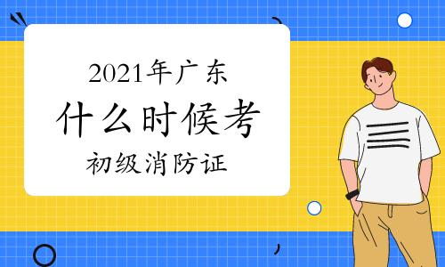 2021年广东什么时候考初级消防证?