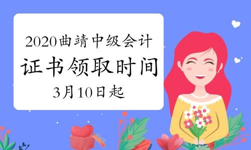 2020年云南曲靖市中级会计资格证书领取时间为2021年3月10日起