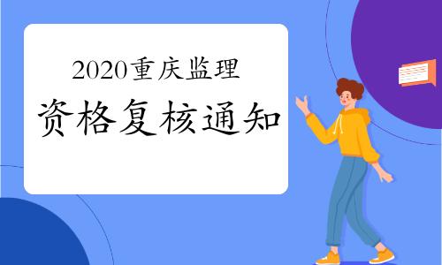 2020年重慶監理工程師考試資格復核通知