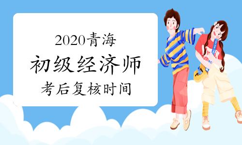 2020青海初级经济师考试成绩合格人员考后复核时间2021年1月11日-14日