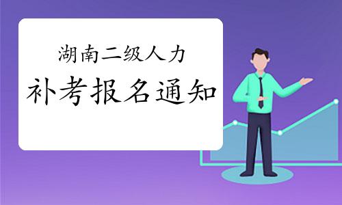 2020年湖南二級人力資源管理師考試補考報名通知