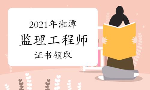 2021年湘潭监理工程师证书发放通知
