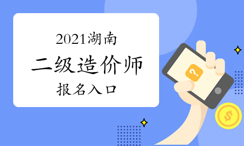 2021年度湖南二级造价工程师报名入口已开通!
