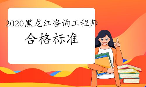 2020年黑龙江咨询工程师考试合格标准已经发布