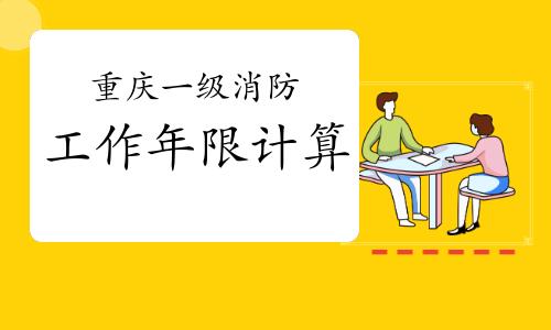 2021年重庆一级消防工程师工作年限如何计算?