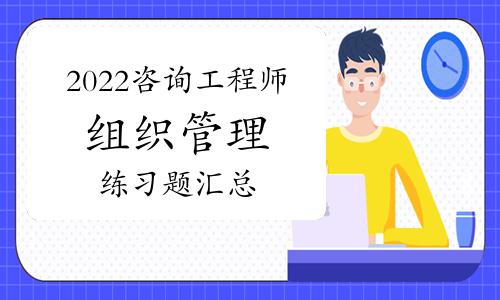 2022年咨询工程师考试《组织管理》练习题汇总(1-26)